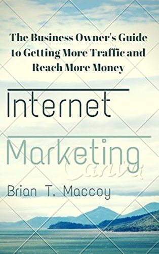 Internet Marketing: The Business Owner's Guide to Getting More Traffic and Reach More Money