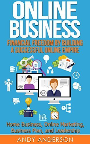 Online Business: Financial Freedom by Building a Successful Online Empire – Home Business, Online Marketing, Business Plan, and Leadership