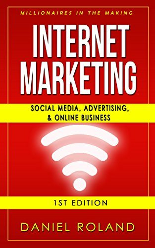 Internet Marketing: Millionaires In The Making: Social Media, Advertising, & Online Business (Affiliate Marketing, Adwords, Passive Income, Make Money From Home, Twitter, Pinterest, Instagram)