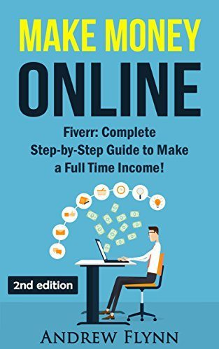 Make Money Online: Fiverr: Complete Step-by-Step Guide to Make a Full Time Income! (How To Make Money Online, Quit Your Job, Entrepreneur, Internet Marketing, Social Media Marketing, Passive Income)