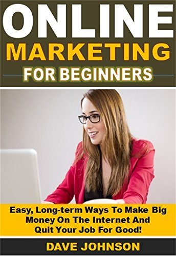 Online Marketing for Beginners: Easy, Long-term Ways To Make Big Money On The Internet And  Quit Your Job For Good!