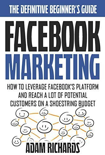 Facebook Marketing: How To Leverage Facebook's Platform And Reach A LOT Of Potential Customers On A Shoestring Budget (Facebook Marketing, Internet Marketing … Business, Internet Marketing Strategies)