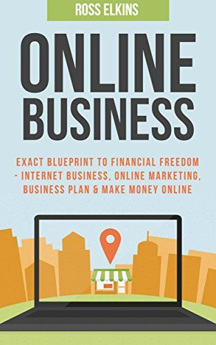 Online Business: Exact Blueprint to Financial Freedom – Internet Business, Online Marketing, Business Plan & Make Money Online (Online Selling, Passive Income, Online Business Ideas)
