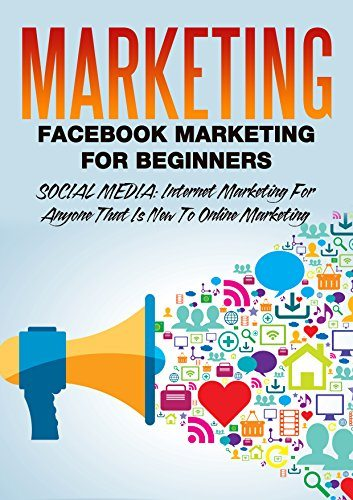 Marketing: Facebook Marketing For Beginners: Social Media: Internet Marketing For Anyone That Is New To Online Marketing (marketing strategy, network marketing, … marketing analytics, marketing books 1)