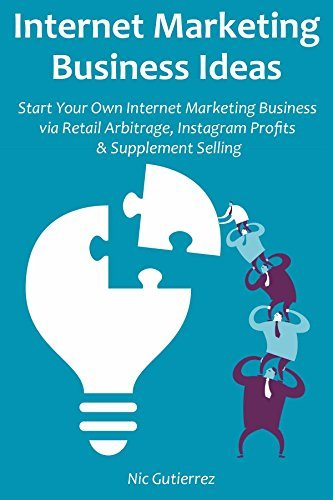 Internet Marketing Business Ideas: Start Your Own Internet Marketing Business via Retail Arbitrage, Instagram Profits & Supplement Selling