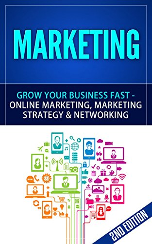 Marketing: Grow Your Business FAST – Online Marketing, Marketing Strategy & Networking (Network Marketing, Copywriting, WordPress, Blogging, Multilevel Marketing, Adwords, MLM Book 1)