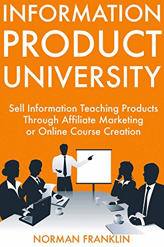 Information Product University: Sell Information Teaching Products Through Affiliate Marketing or Online Course Creation