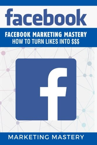 Facebook: Facebook Marketing Mastery – How To Turn Likes Into $$$ (Instagram,Twitter,LinkedIn,YouTube,Social Media Marketing,Snapchat,Facebook) (Volume 5)