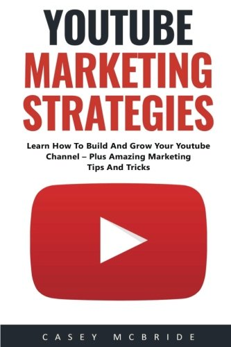 Youtube Marketing Strategies: Learn How To Build And Grow Your Youtube Channel – Plus Amazing Marketing Tips And Tricks! (Social Media, Passive Income, YouTube)
