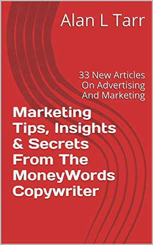 Marketing Tips, Insights & Secrets From The MoneyWords Copywriter: 33 New Articles On Advertising And Marketing